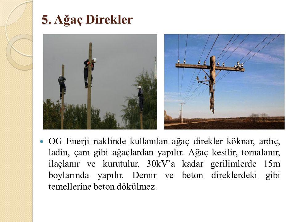 5. 5. Ağaç Direkler OG Enerji naklinde kullanılan ağaç direkler köknar, ardıç, ladin, çam gibi ağaçlardan yapılır. Ağaç kesilir, tornalanır, ilaçlanır