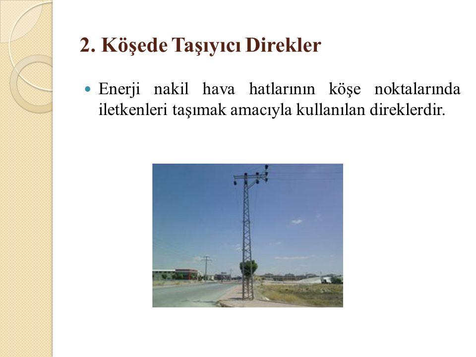 2. Köşede Taşıyıcı Direkler Enerji nakil hava hatlarının köşe noktalarında iletkenleri taşımak amacıyla kullanılan direklerdir.