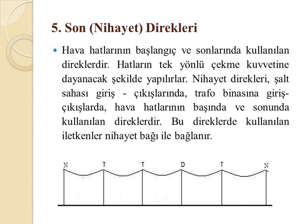 5. Son (Nihayet) Direkleri Hava hatlarının başlangıç ve sonlarında kullanılan direklerdir. Hatların tek yönlü çekme kuvvetine dayanacak şekilde yapılı