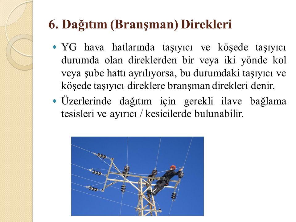 6. Dağıtım (Branşman) Direkleri YG hava hatlarında taşıyıcı ve köşede taşıyıcı durumda olan direklerden bir veya iki yönde kol veya şube hattı ayrılıy