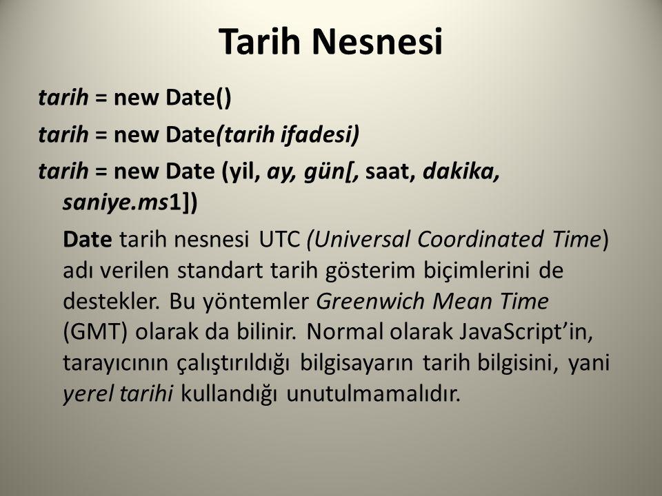 Tarih Nesnesi tarih = new Date() tarih = new Date(tarih ifadesi) tarih = new Date (yil, ay, gün[, saat, dakika, saniye.ms1]) Date tarih nesnesi UTC (Universal Coordinated Time) adı verilen standart tarih gösterim biçimlerini de destekler.