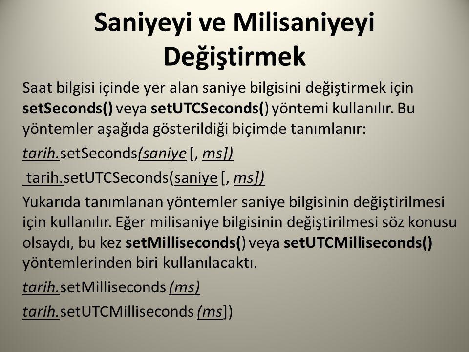 Saniyeyi ve Milisaniyeyi Değiştirmek Saat bilgisi içinde yer alan saniye bilgisini değiştirmek için setSeconds() veya setUTCSeconds() yöntemi kullanılır.