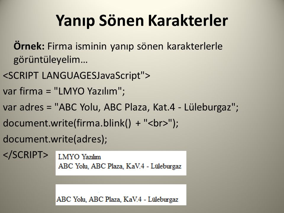 Yanıp Sönen Karakterler Örnek: Firma isminin yanıp sönen karakterlerle görüntüleyelim… var firma = LMYO Yazılım ; var adres = ABC Yolu, ABC Plaza, Kat.4 - Lüleburgaz ; document.write(firma.blink() + ); document.write(adres);