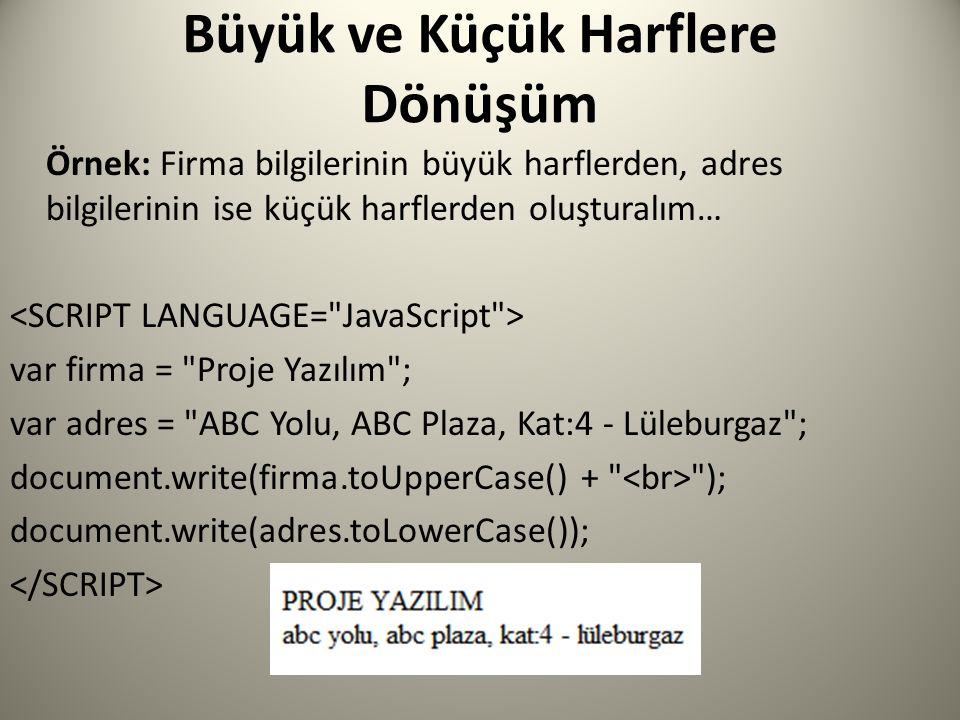 Büyük ve Küçük Harflere Dönüşüm Örnek: Firma bilgilerinin büyük harflerden, adres bilgilerinin ise küçük harflerden oluşturalım… var firma = Proje Yazılım ; var adres = ABC Yolu, ABC Plaza, Kat:4 - Lüleburgaz ; document.write(firma.toUpperCase() + ); document.write(adres.toLowerCase());