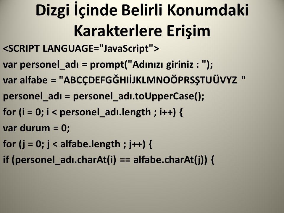 Dizgi İçinde Belirli Konumdaki Karakterlere Erişim var personel_adı = prompt( Adınızı giriniz : ); var alfabe = ABCÇDEFGĞHIİJKLMNOÖPRSŞTUÜVYZ personel_adı = personel_adı.toUpperCase(); for (i = 0; i < personel_adı.length ; i++) { var durum = 0; for (j = 0; j < alfabe.length ; j++) { if (personel_adı.charAt(i) == alfabe.charAt(j)) {