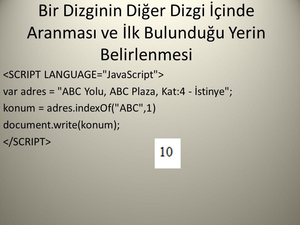 Bir Dizginin Diğer Dizgi İçinde Aranması ve İlk Bulunduğu Yerin Belirlenmesi var adres = ABC Yolu, ABC Plaza, Kat:4 - İstinye ; konum = adres.indexOf( ABC ,1) document.write(konum);