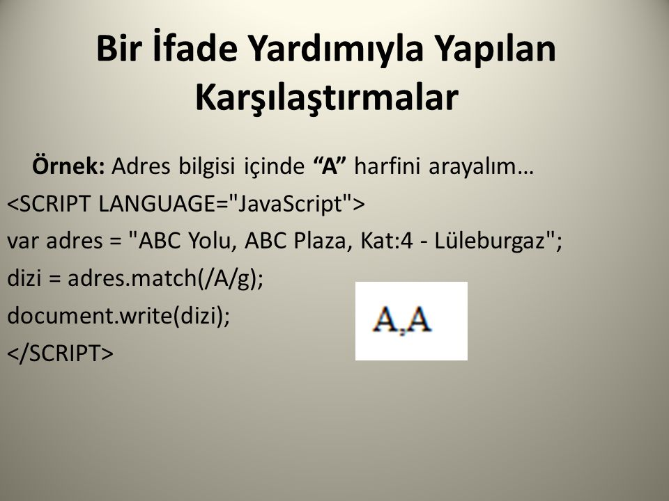 Bir İfade Yardımıyla Yapılan Karşılaştırmalar Örnek: Adres bilgisi içinde A harfini arayalım… var adres = ABC Yolu, ABC Plaza, Kat:4 - Lüleburgaz ; dizi = adres.match(/A/g); document.write(dizi);