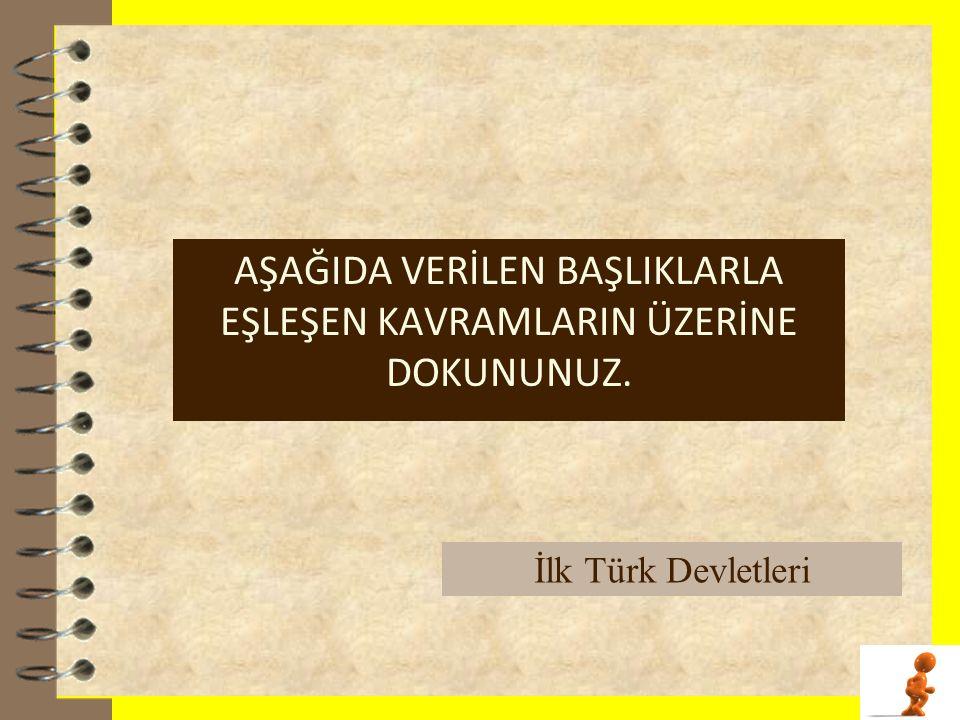 . AŞAĞIDA VERİLEN BAŞLIKLARLA EŞLEŞEN KAVRAMLARIN ÜZERİNE DOKUNUNUZ. İlk Türk Devletleri