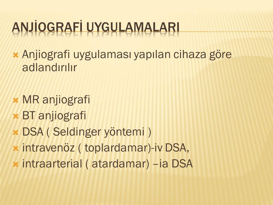  Anjiografi uygulaması yapılan cihaza göre adlandırılır  MR anjiografi  BT anjiografi  DSA ( Seldinger yöntemi )  intravenöz ( toplardamar)-iv DSA,  intraarterial ( atardamar) –ia DSA