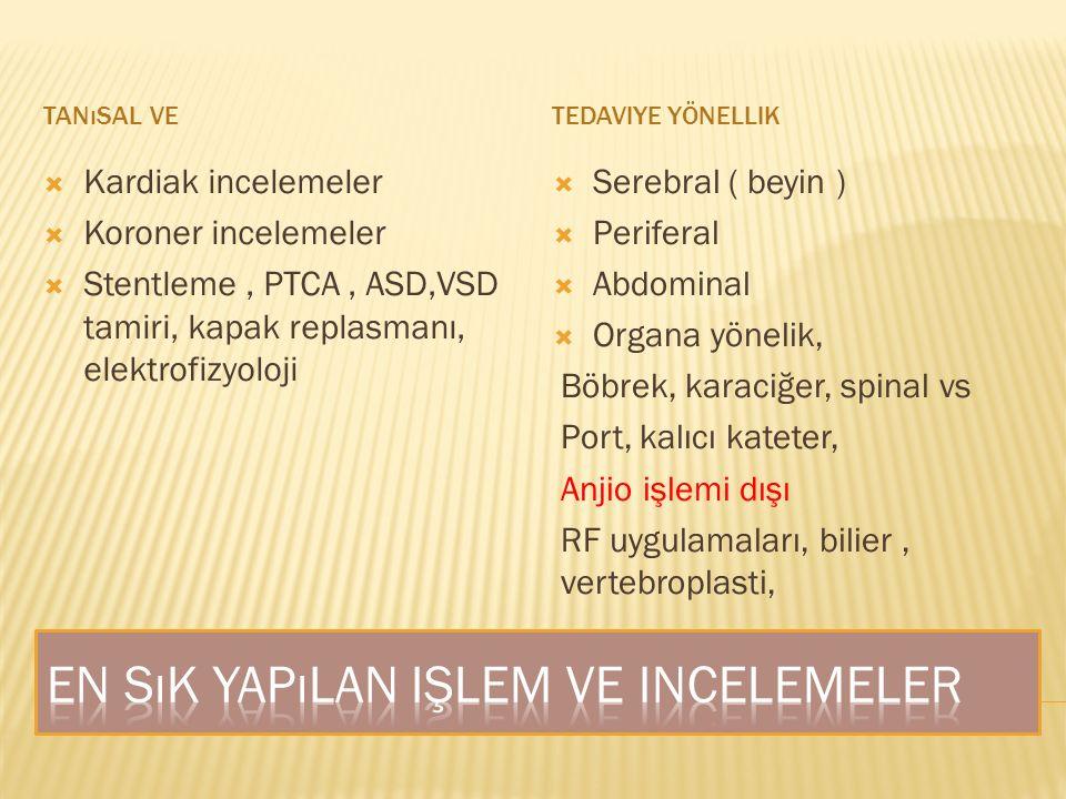 TANıSAL VETEDAVIYE YÖNELLIK  Kardiak incelemeler  Koroner incelemeler  Stentleme, PTCA, ASD,VSD tamiri, kapak replasmanı, elektrofizyoloji  Serebral ( beyin )  Periferal  Abdominal  Organa yönelik, Böbrek, karaciğer, spinal vs Port, kalıcı kateter, Anjio işlemi dışı RF uygulamaları, bilier, vertebroplasti,