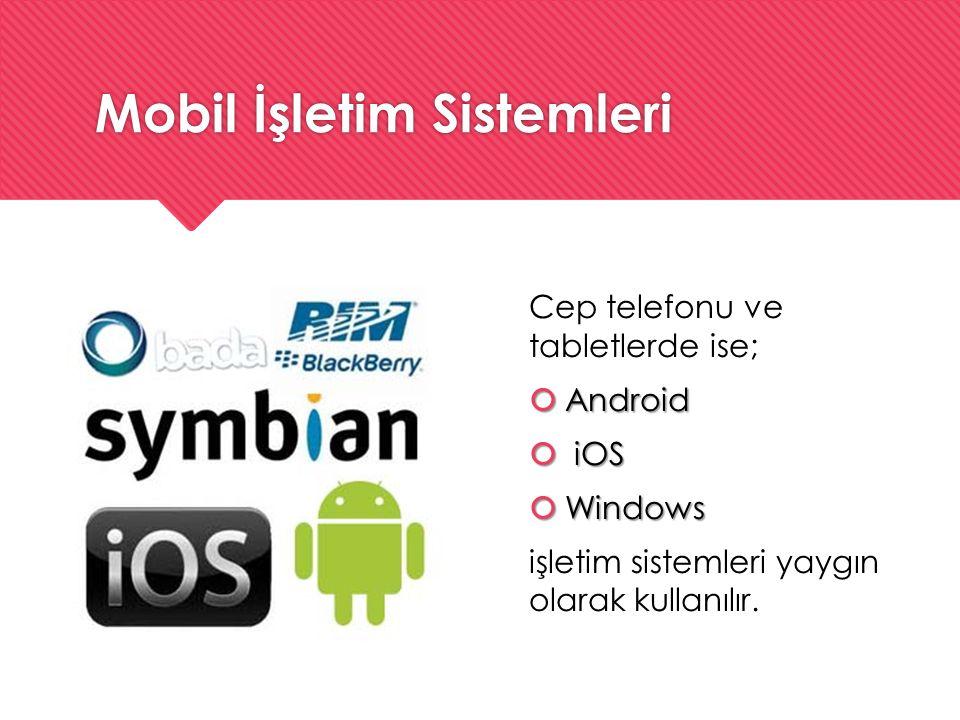 Mobil İşletim Sistemleri Cep telefonu ve tabletlerde ise;  Android  iOS  Windows işletim sistemleri yaygın olarak kullanılır. Cep telefonu ve table