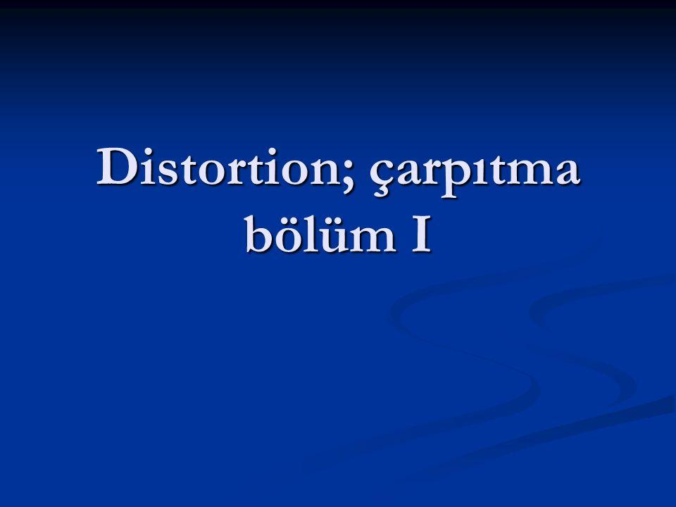 Distortion; çarpıtma bölüm I