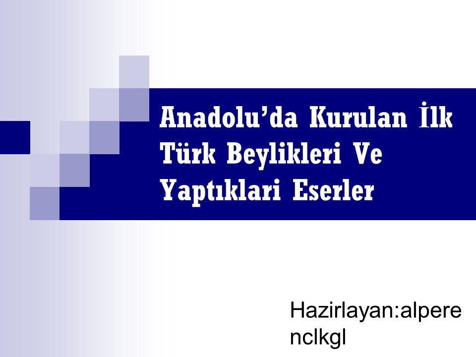 Anadolu'da Kurulan İ lk Türk Beylikleri Ve Yaptıklari Eserler Hazirlayan:alpere nclkgl