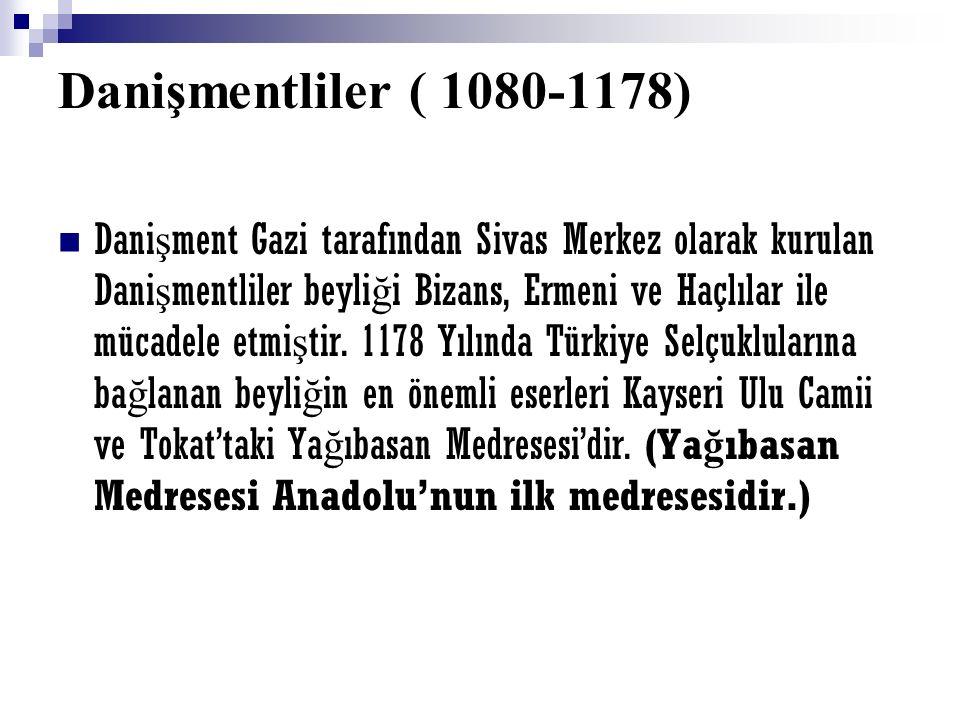 Danişmentliler ( 1080-1178) Dani ş ment Gazi tarafından Sivas Merkez olarak kurulan Dani ş mentliler beyli ğ i Bizans, Ermeni ve Haçlılar ile mücadele etmi ş tir.