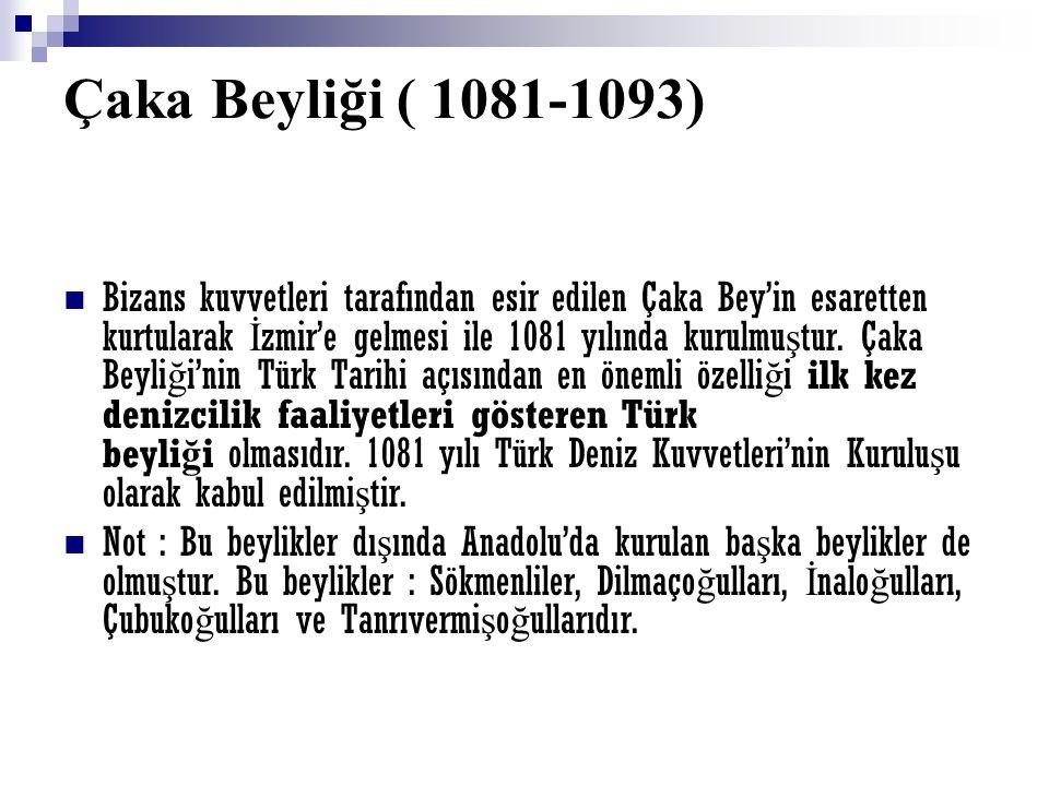 Çaka Beyliği ( 1081-1093) Bizans kuvvetleri tarafından esir edilen Çaka Bey'in esaretten kurtularak İ zmir'e gelmesi ile 1081 yılında kurulmu ş tur. Ç