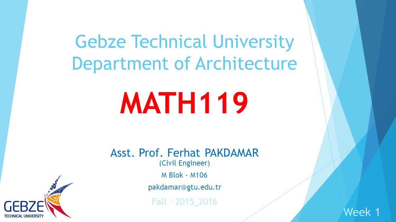 MATH119 Asst. Prof. Ferhat PAKDAMAR (Civil Engineer) M Blok - M106 pakdamar@gtu.edu.tr Gebze Technical University Department of Architecture Fall – 20