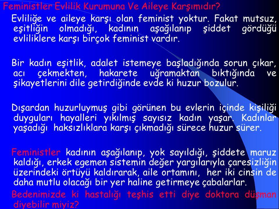 Feministler Evlilik Kurumuna Ve Aileye Karşımıdır? Evliliğe ve aileye karşı olan feminist yoktur. Fakat mutsuz, eşitliğin olmadığı, kadının aşağılanıp