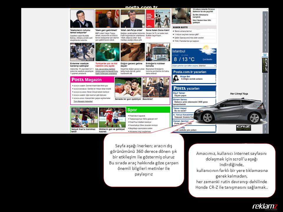 posta.com.tr Sayfa aşağı inerken; aracın dış görünümünü 360 derece dönen şık bir etkileşim ile göstermiş oluruz Bu sırada araç hakkında göze çarpan önemli bilgileri metinler ile paylaşırız Amacımız, kullanıcı internet sayfasını dolaşmak için scroll'u aşağı indirdiğinde, kullanıcının farklı bir yere tıklamasına gerek kalmadan, her zamanki rutin davranışı dahilinde Honda CR-Z ile tanışmasını sağlamak..
