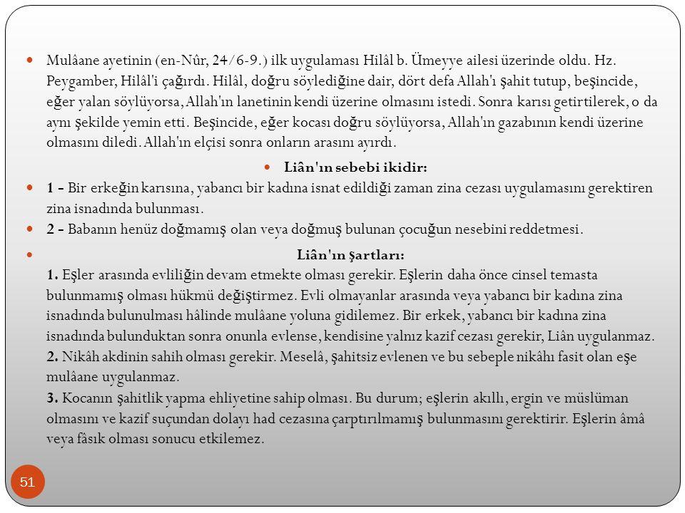 51 Mulâane ayetinin (en-Nûr, 24/6-9.) ilk uygulaması Hilâl b. Ümeyye ailesi üzerinde oldu. Hz. Peygamber, Hilâl'i ça ğ ırdı. Hilâl, do ğ ru söyledi ğ