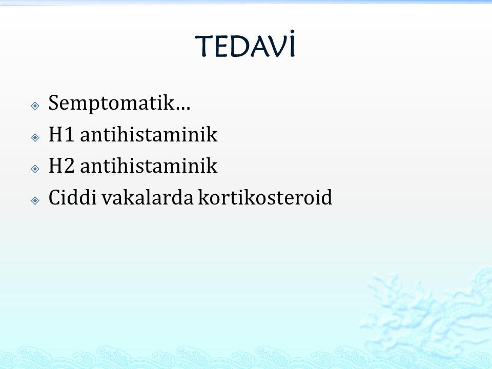 TEDAVİ  Semptomatik…  H1 antihistaminik  H2 antihistaminik  Ciddi vakalarda kortikosteroid