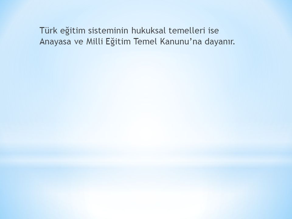 Türk eğitim sisteminin hukuksal temelleri ise Anayasa ve Milli Eğitim Temel Kanunu'na dayanır.
