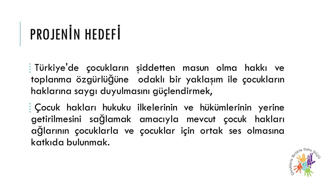 PROJEN İ N HEDEF İ ⁞ Türkiye'de çocukların şiddetten masun olma hakkı ve toplanma özgürlü ğ üne odaklı bir yaklaşım ile çocukların haklarına saygı duy