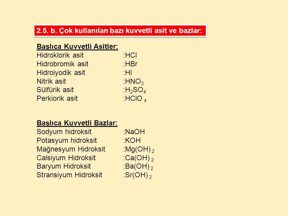2.5. b. Çok kullanılan bazı kuvvetli asit ve bazlar: Başlıca Kuvvetli Bazlar: Sodyum hidroksit:NaOH Potasyum hidroksit:KOH Mağnesyum Hidroksit:Mg(OH)