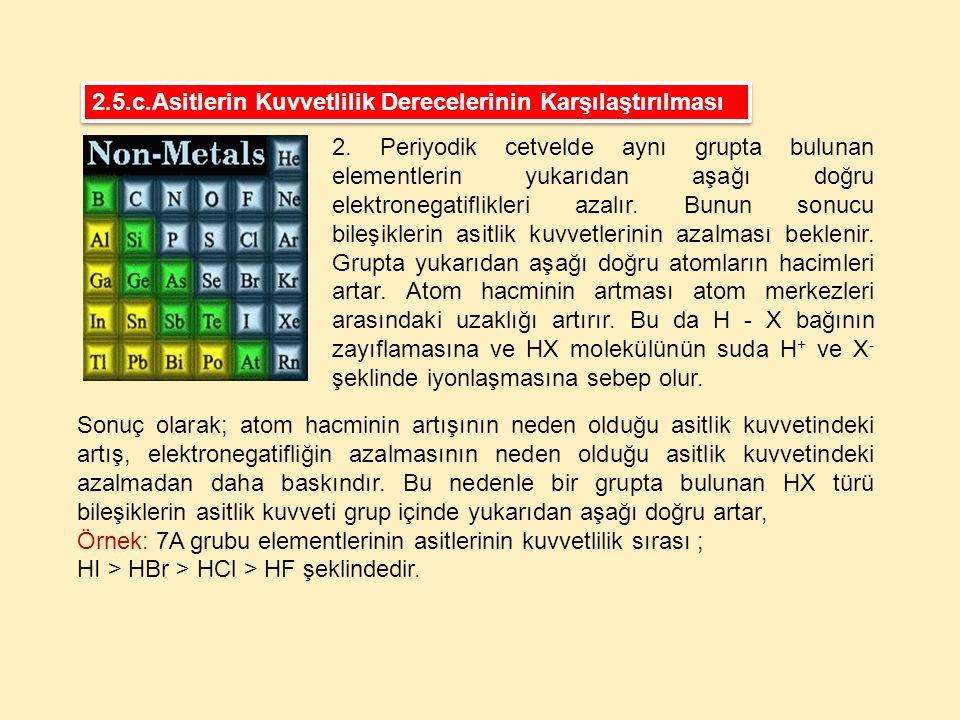2. Periyodik cetvelde aynı grupta bulunan elementlerin yukarıdan aşağı doğru elektronegatiflikleri azalır. Bunun sonucu bileşiklerin asitlik kuvvetler