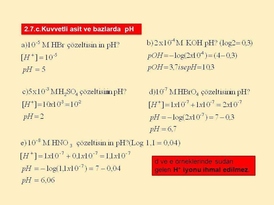 d ve e örneklerinde sudan gelen H + iyonu ihmal edilmez. 2.7.c.Kuvvetli asit ve bazlarda pH