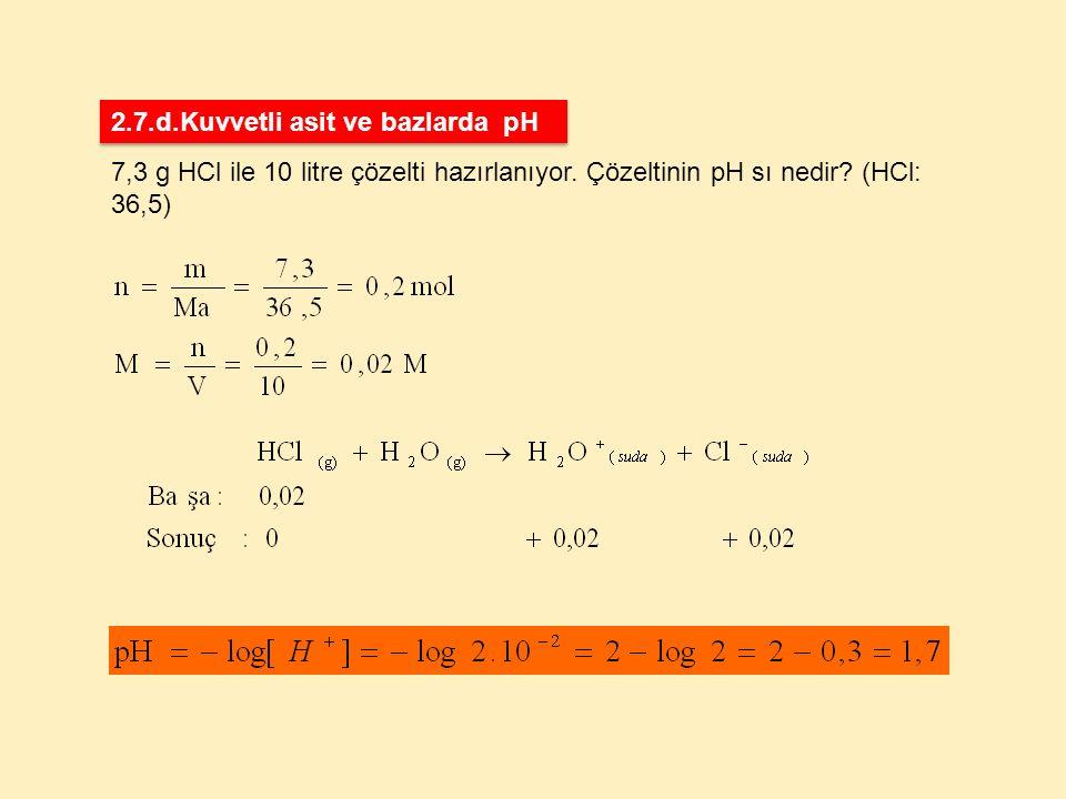 7,3 g HCl ile 10 litre çözelti hazırlanıyor. Çözeltinin pH sı nedir? (HCl: 36,5) 2.7.d.Kuvvetli asit ve bazlarda pH