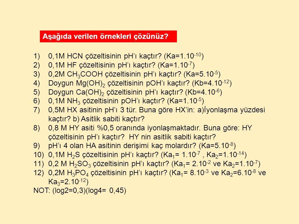 1)0,1M HCN çözeltisinin pH'ı kaçtır? (Ka=1.10 -10 ) 2)0,1M HF çözeltisinin pH'ı kaçtır? (Ka=1.10 -7 ) 3)0,2M CH 3 COOH çözeltisinin pH'ı kaçtır? (Ka=5