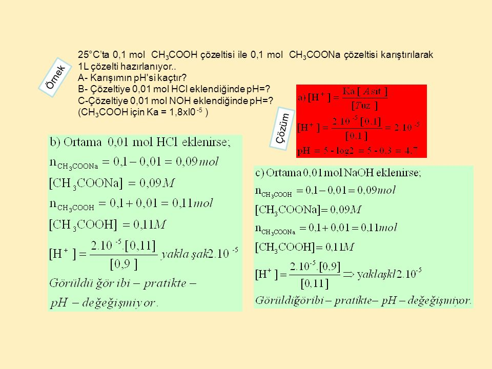 25°C'ta 0,1 mol CH 3 COOH çözeltisi ile 0,1 mol CH 3 COONa çözeltisi karıştırılarak 1L çözelti hazırlanıyor.. A- Karışımın pH'si kaçtır? B- Çözeltiye