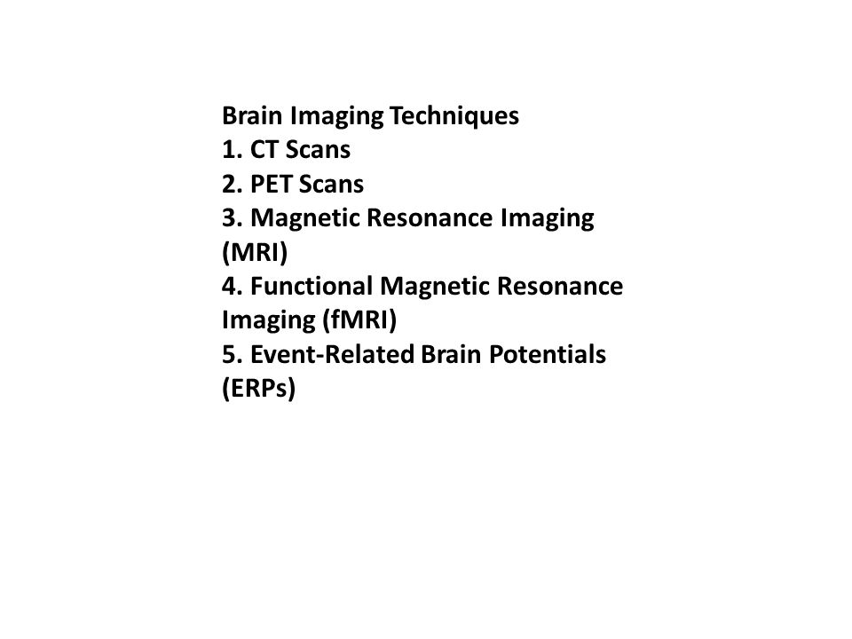 Brain Imaging Techniques 1. CT Scans 2. PET Scans 3. Magnetic Resonance Imaging (MRI) 4. Functional Magnetic Resonance Imaging (fMRI) 5. Event-Related