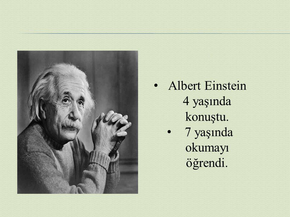 Albert Einstein 4 yaşında konuştu. 7 yaşında okumayı öğrendi.
