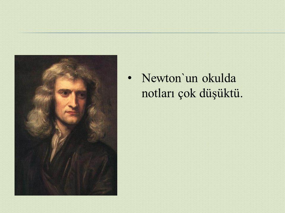 Newton`un okulda notları çok düşüktü.