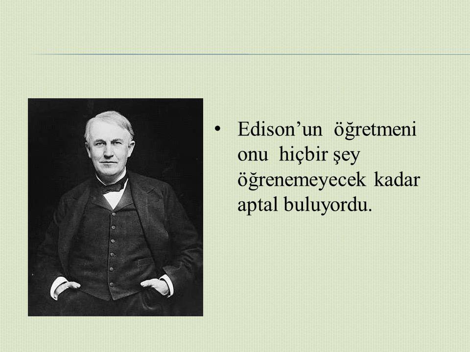 Edison'un öğretmeni onu hiçbir şey öğrenemeyecek kadar aptal buluyordu.