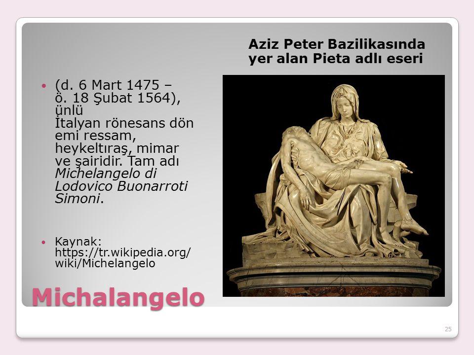 Michalangelo Aziz Peter Bazilikasında yer alan Pieta adlı eseri (d. 6 Mart 1475 – ö. 18 Şubat 1564), ünlü İtalyan rönesans dön emi ressam, heykeltıraş