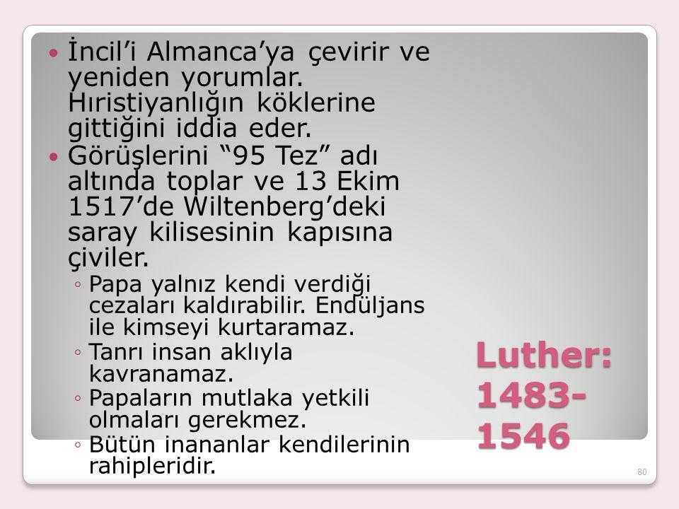 """Luther: 1483- 1546 İncil'i Almanca'ya çevirir ve yeniden yorumlar. Hıristiyanlığın köklerine gittiğini iddia eder. Görüşlerini """"95 Tez"""" adı altında to"""