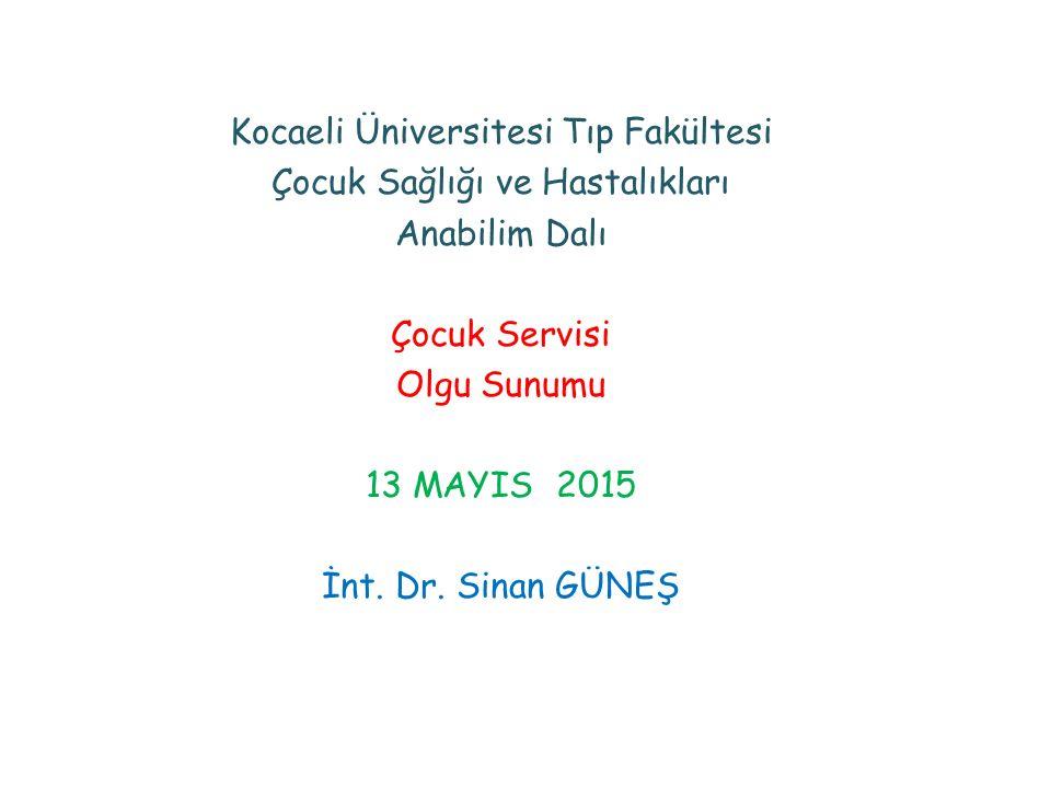 Kocaeli Üniversitesi Tıp Fakültesi Çocuk Sağlığı ve Hastalıkları Anabilim Dalı Çocuk Servisi Olgu Sunumu 13 MAYIS 2015 İnt.