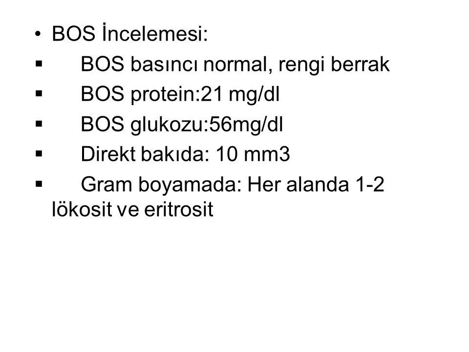 BOS İncelemesi:  BOS basıncı normal, rengi berrak  BOS protein:21 mg/dl  BOS glukozu:56mg/dl  Direkt bakıda: 10 mm3  Gram boyamada: Her alanda 1-2 lökosit ve eritrosit