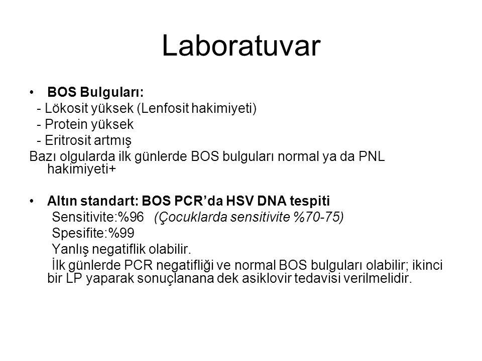 Laboratuvar BOS Bulguları: - Lökosit yüksek (Lenfosit hakimiyeti) - Protein yüksek - Eritrosit artmış Bazı olgularda ilk günlerde BOS bulguları normal ya da PNL hakimiyeti+ Altın standart: BOS PCR'da HSV DNA tespiti Sensitivite:%96 (Çocuklarda sensitivite %70-75) Spesifite:%99 Yanlış negatiflik olabilir.