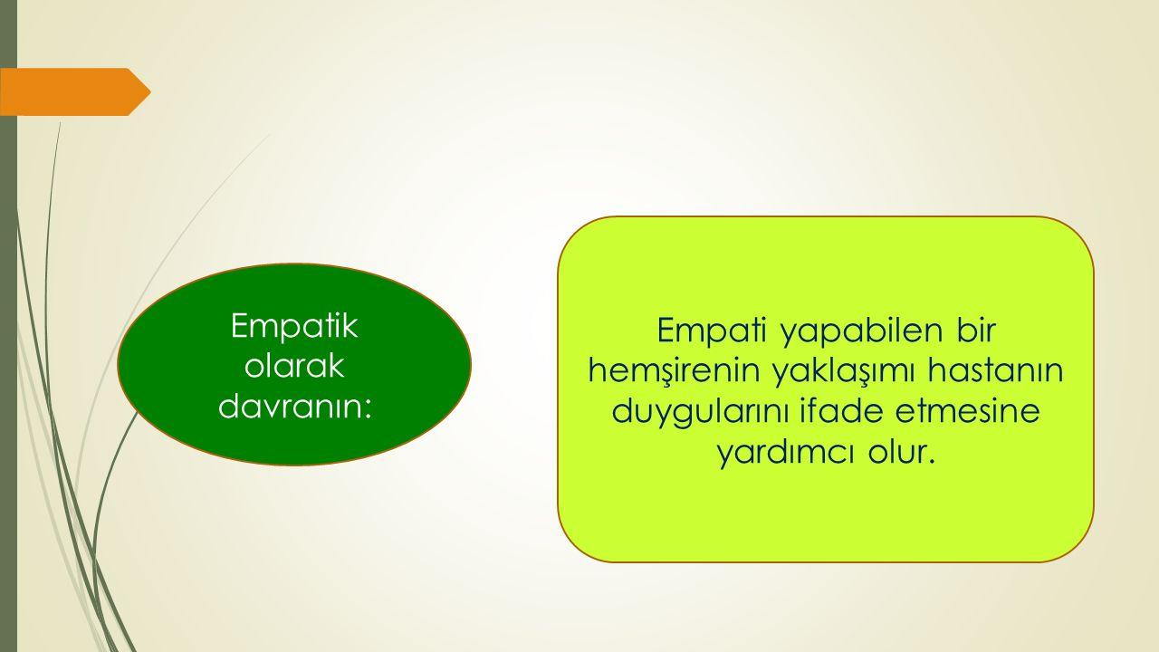 Empatik olarak davranın: Empati yapabilen bir hemşirenin yaklaşımı hastanın duygularını ifade etmesine yardımcı olur.