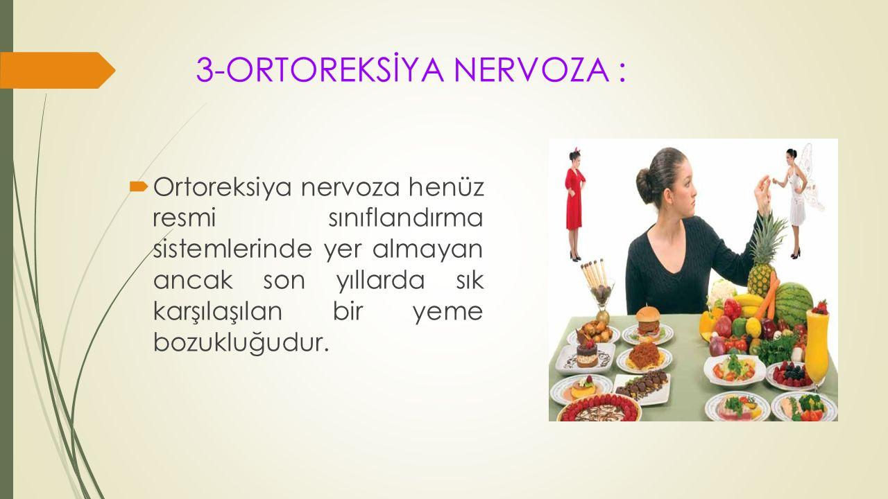 3-ORTOREKSİYA NERVOZA :  Ortoreksiya nervoza henüz resmi sınıflandırma sistemlerinde yer almayan ancak son yıllarda sık karşılaşılan bir yeme bozuklu