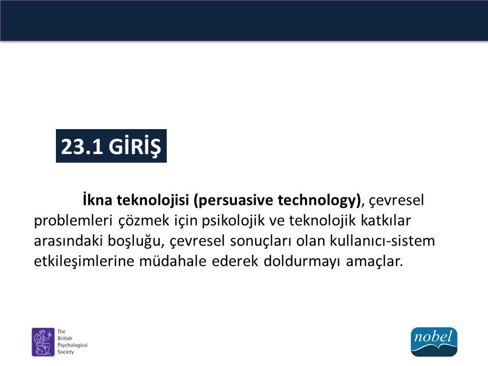 23.1 GİRİŞ İkna teknolojisi (persuasive technology), çevresel problemleri çözmek için psikolojik ve teknolojik katkılar arasındaki boşluğu, çevresel s
