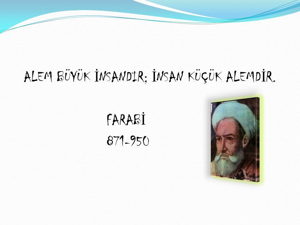 ALEM BÜYÜK İ NSANDIR; İ NSAN KÜÇÜK ALEMD İ R. FARAB İ 871-950