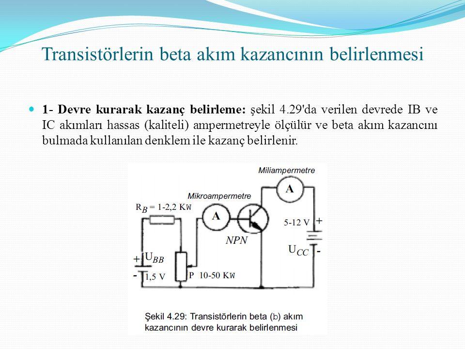 Transistörlerin beta akım kazancının belirlenmesi 1- Devre kurarak kazanç belirleme: şekil 4.29 da verilen devrede IB ve IC akımları hassas (kaliteli) ampermetreyle ölçülür ve beta akım kazancını bulmada kullanılan denklem ile kazanç belirlenir.