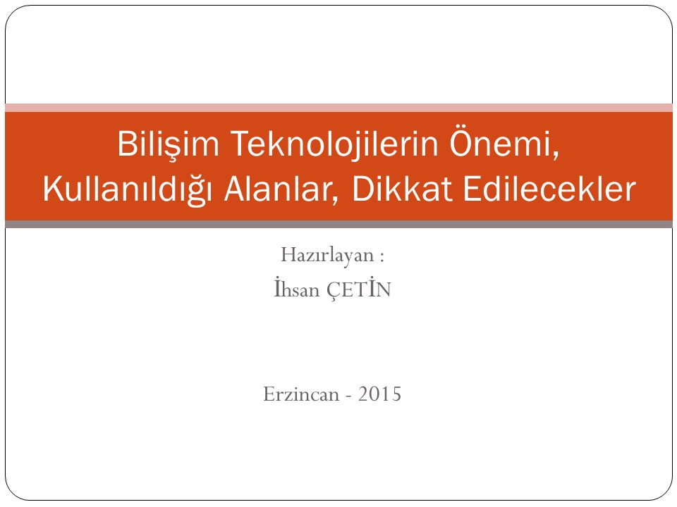 Hazırlayan : İ hsan ÇET İ N Erzincan - 2015 Bilişim Teknolojilerin Önemi, Kullanıldığı Alanlar, Dikkat Edilecekler