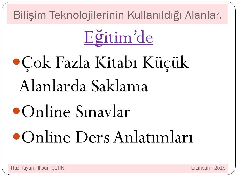 Bilişim Teknolojilerinin Kullanıldığı Alanlar. E ğ itim'de Çok Fazla Kitabı Küçük Alanlarda Saklama Online Sınavlar Online Ders Anlatımları Hazırlayan