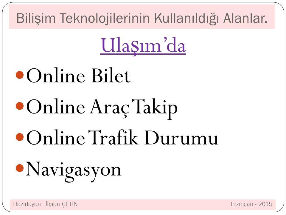 Bilişim Teknolojilerinin Kullanıldığı Alanlar. Ula ş ım'da Online Bilet Online Araç Takip Online Trafik Durumu Navigasyon Hazırlayan : İhsan ÇETİN Erz
