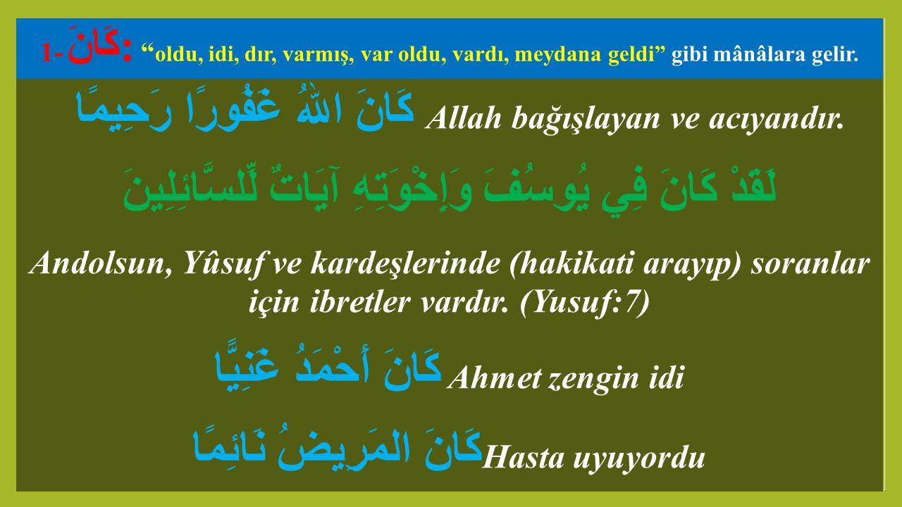 "1- كَانَ: "" oldu, idi, dır, varmış, var oldu, vardı, meydana geldi"" gibi mânâlara gelir. كَانَ اللهُ غَفُورًا رَحِيمًا Allah bağışlayan ve acıyandır."